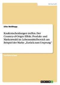 """Kaufentscheidungen Treffen. Der Country-Of-Origin Effekt. Produkt- Und Markenwahl Im Lebensmittelbereich Am Beispiel Der Marke """"Zuruck-Zum-Ursprung"""""""
