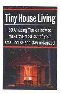 Tiny House Living: 50 Amazing Tips on How to Make the Most Out of Your Small House and Stay Organized: (Tiny House, Small Living Space, S