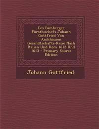 Des Bamberger Furstbischofs Johann Gottfried Von Aschhausen Gesandtschafts-Reise Nach Italien Und ROM 1612 Und 1613 - Primary Source Edition
