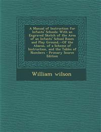 A Manual of Instruction for Infants' Schools: With an Engraved Sketch of the Area of an Infants' School Room and Play Ground,--Of the Abacus, of a Sch