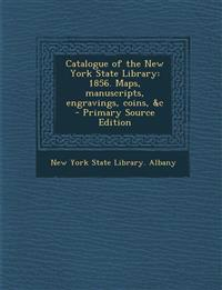 Catalogue of the New York State Library: 1856. Maps, Manuscripts, Engravings, Coins, &C