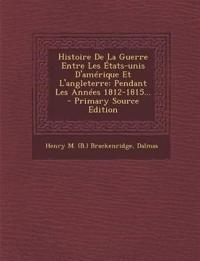Histoire de La Guerre Entre Les Etats-Unis D'Amerique Et L'Angleterre: Pendant Les Annees 1812-1815... - Primary Source Edition