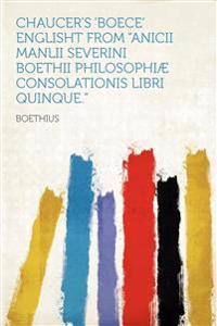 "Chaucer's 'Boece' Englisht From ""Anicii Manlii Severini Boethii Philosophiæ Consolationis Libri Quinque."""