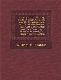 History of the Hatting Trade in Danbury, Conn: From Its Commencement in 1780 to the Present Time. with a Mercantile and Manufacturing Business Directo
