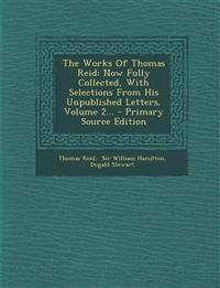 The Works Of Thomas Reid: Now Fully Collected, With Selections From His Unpublished Letters, Volume 2...