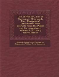 Life of William, Earl of Shelburne, Afterwards First Marquess of Landsdowne: With Extracts from His Papers and Correspondence, Volume 3 - Primary Sour