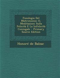 Fisiologia del Matrimonio; O, Meditazioni Sulla Felicita E La Infelicita Coniugale - Primary Source Edition