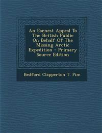 An Earnest Appeal To The British Public On Behalf Of The Missing Arctic Expedition - Primary Source Edition