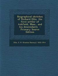 Biographical sketches of Richard Ellis, the first settler of Ashfield, Mass., and his descendants