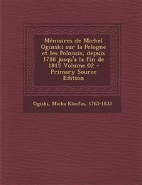 Memoires de Michel Oginski Sur La Pologne Et Les Polonais, Depuis 1788 Jusqu'a La Fin de 1815 Volume 02 - Primary Source Edition