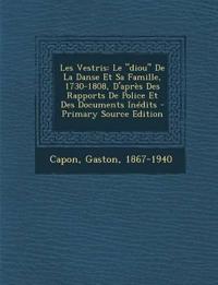 """Les Vestris: Le """"Diou"""" de La Danse Et Sa Famille, 1730-1808, D'Apres Des Rapports de Police Et Des Documents Inedits - Primary Sour"""