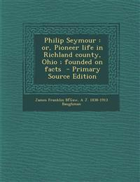 Philip Seymour : or, Pioneer life in Richland county, Ohio ; founded on facts  - Primary Source Edition