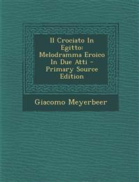 Il Crociato In Egitto: Melodramma Eroico In Due Atti - Primary Source Edition