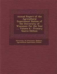 Annual Report of the Agricultural Experiment Station of the University of Wisconsin for the Year ..., Volume 6 - Primary Source Edition