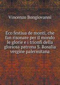 Eco Festiua de Monti, Che Fan Risonare Per Il Mondo Le Glorie E I Trionfi Della Gloriosa Patrona S. Rosalia Vergine Palermitana