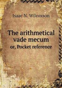 The Arithmetical Vade Mecum Or, Pocket Reference