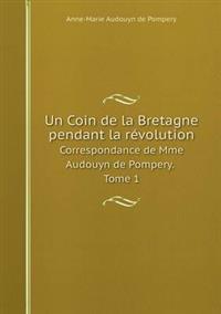 Un Coin de la Bretagne Pendant La Révolution Correspondance de Mme Audouyn de Pompery. Tome 1
