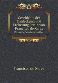 Geschichte Der Entdeckung Und Eroberung Peru's Von Francisco de Xerez Pizarro's Geheimschreiber
