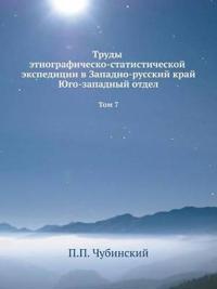 Trudy Etnografichesko-Statisticheskoj Ekspeditsii V Zapadno-Russkij Kraj. Yugo-Zapadnyj Otdel Tom 7