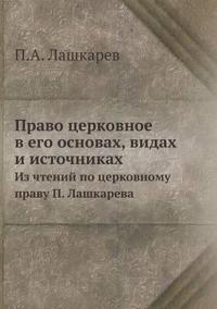 Pravo Tserkovnoe V Ego Osnovah, Vidah I Istochnikah Iz Chtenij Po Tserkovnomu Pravu P. Lashkareva