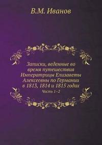 Zapiski, Vedennye Vo Vremya Puteshestviya Imperatritsy Elizavety Alekseevny Po Germanii V 1813, 1814 I 1815 Godah Chast 1-2