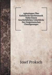 Aphorismen Uber Katholische Kirchenmusik Nebst Einem Geschichtlichen Ueberblicke Des Gregorianischen Choralgesanges