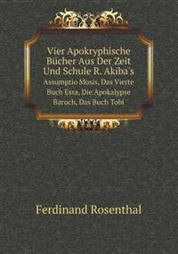Vier Apokryphische Bucher Aus Der Zeit Und Schule R. Akiba's Assumptio Mosis, Das Vierte Buch Esra, Die Apokalypse Baruch, Das Buch Tobi