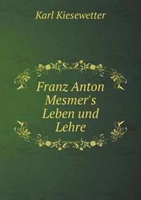Franz Anton Mesmer's Leben Und Lehre