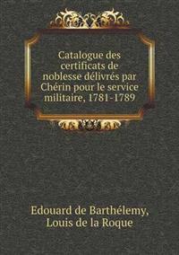 Catalogue Des Certificats de Noblesse Delivres Par Cherin Pour Le Service Militaire, 1781-1789