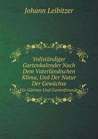 Vollstandiger Gartenkalender Nach Dem Vaterlandischen Klima, Und Der Natur Der Gewachse Fur Gartner Und Gartenfreunde
