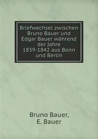 Briefwechsel Zwischen Bruno Bauer Und Edgar Bauer Wahrend Der Jahre 1839-1842 Aus Bonn Und Berlin