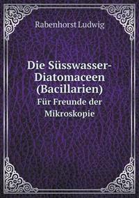 Die Susswasser-Diatomaceen (Bacillarien) Fur Freunde Der Mikroskopie