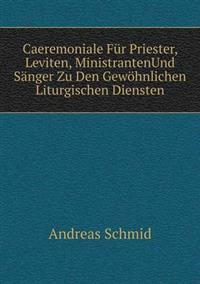 Caeremoniale Fur Priester, Leviten, Ministrantenund Sanger Zu Den Gewohnlichen Liturgischen Diensten