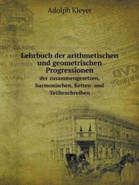 Lehrbuch Der Arithmetischen Und Geometrischen Progressionen Der Zusammengesetzen, Harmonischen, Ketten- Und Teilbruchreihen