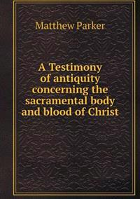 A Testimony of Antiquity Concerning the Sacramental Body and Blood of Christ