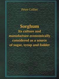 Sorghum Its Culture and Manufacture Economically Considered as a Source of Sugar, Syrup and Fodder