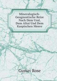 Mineralogisch-Geognostische Reise Nach Dem Ural, Dem Altai Und Dem Kaspischen Meere