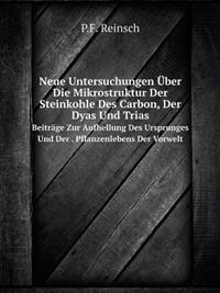 Neue Untersuchungen Uber Die Mikrostruktur Der Steinkohle Des Carbon, Der Dyas Und Trias Beitrage Zur Aufhellung Des Ursprunges Und Der . Pflanzenlebe