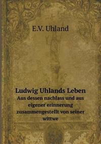Ludwig Uhlands Leben Aus Dessen Nachlass Und Aus Eigener Erinnerung Zusammengestellt Von Seiner Wittwe
