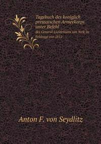 Tagebuch Des Koniglich Preussischen Armeekorps Unter Befehl Des General-Lieutenants Von York Im Feldzuge Von 1812