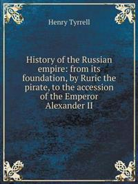 History of the Russian Empire: From Its Foundation, by Ruric the Pirate, to the Accession of the Emperor Alexander II