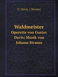Waldmeister Operette Von Gustav Davis; Musik Von Johann Strauss