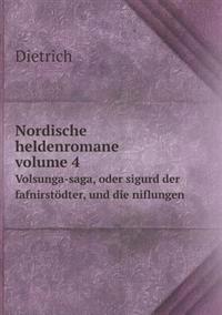 Nordische Heldenromane Volume 4 Volsunga-Saga, Oder Sigurd Der Fafnirstodter, Und Die Niflungen
