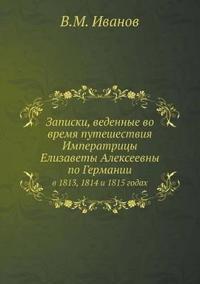 Zapiski, Vedennye Vo Vremya Puteshestviya Imperatritsy Elizavety Alekseevny Po Germanii V 1813, 1814 I 1815 Godah