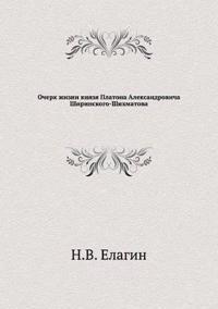 Ocherk Zhizni Knyazya Platona Aleksandrovicha Shirinskogo-Shihmatova