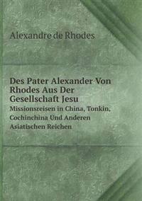 Des Pater Alexander Von Rhodes Aus Der Gesellschaft Jesu Missionsreisen in China, Tonkin, Cochinchina Und Anderen Asiatischen Reichen