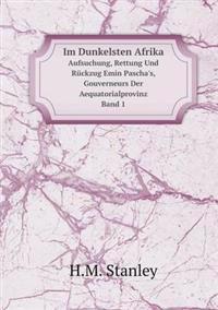 Im Dunkelsten Afrika Aufsuchung, Rettung Und Ruckzug Emin Pascha's, Gouverneurs Der Aequatorialprovinz, Band 1