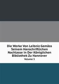 Die Werke Von Leibniz Gemass Seinem Hanschriftlichen Nachlasse in Der Koniglichen Bibliothek Zu Hannover Volume 3