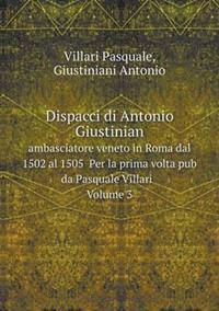 Dispacci Di Antonio Giustinian Ambasciatore Veneto in Roma Dal 1502 Al 1505 Per La Prima VOLTA Pub Da Pasquale Villari Volume 3