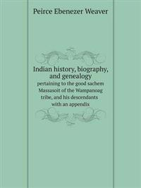 Indian History, Biography, and Genealogy Pertaining to the Good Sachem Massasoit of the Wampanoag Tribe, and His Descendants with an Appendix